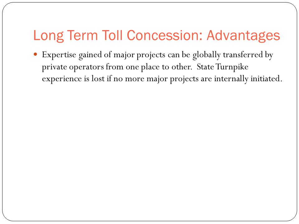 Long Term Toll Concession: Advantages 49 Expertise gained of major projects can be globally transferred by private operators from one place to other.