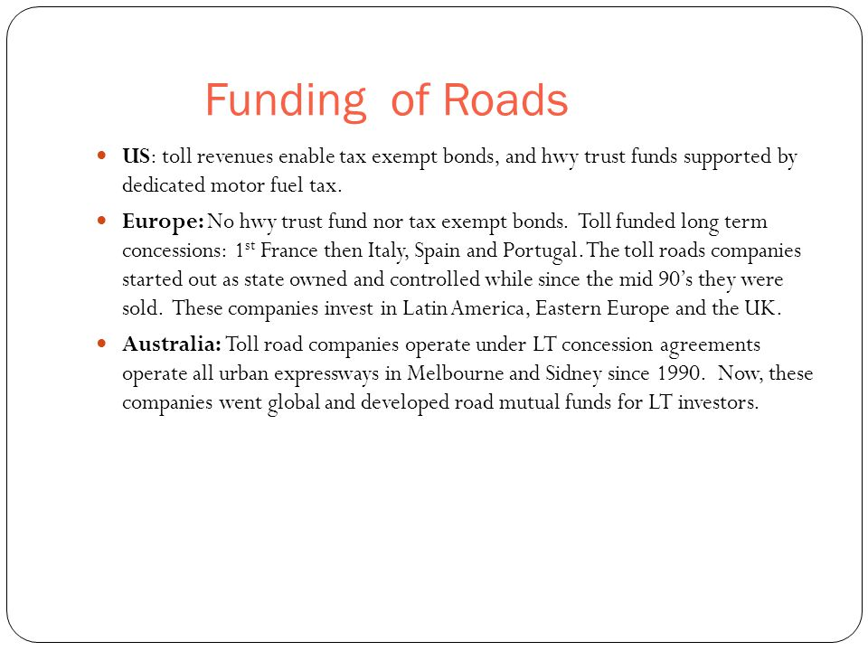 Funding of Roads 50 US: toll revenues enable tax exempt bonds, and hwy trust funds supported by dedicated motor fuel tax.
