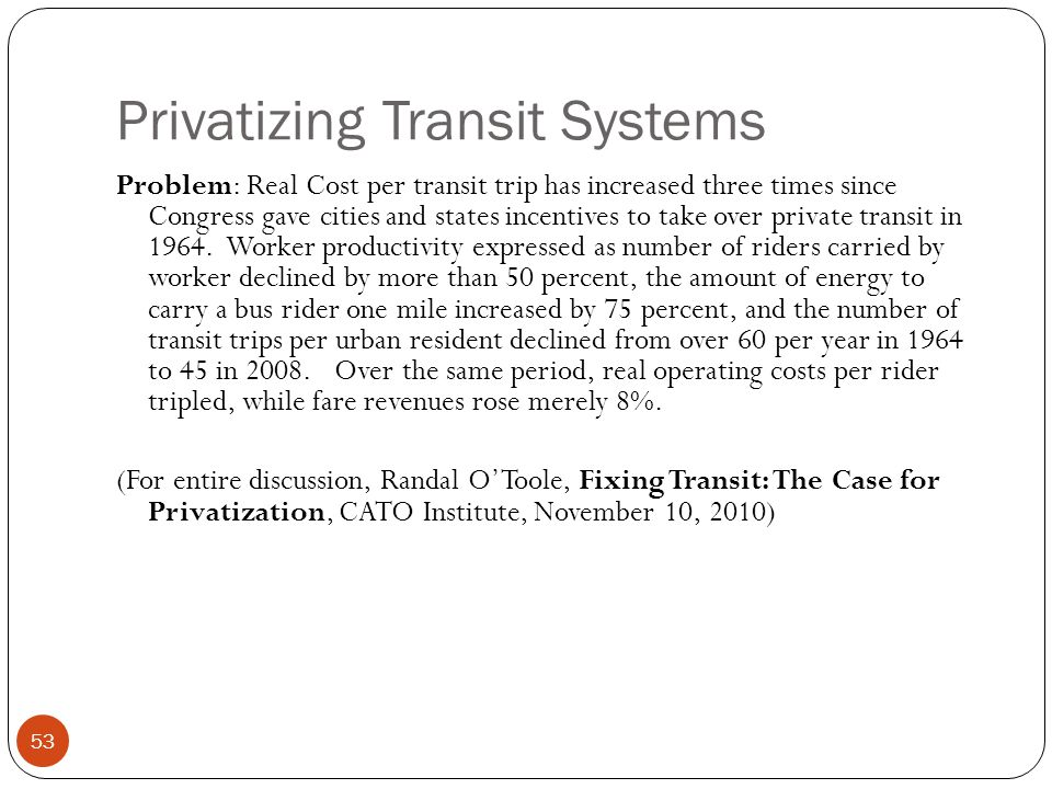 Privatizing Transit Systems 53 Problem: Real Cost per transit trip has increased three times since Congress gave cities and states incentives to take