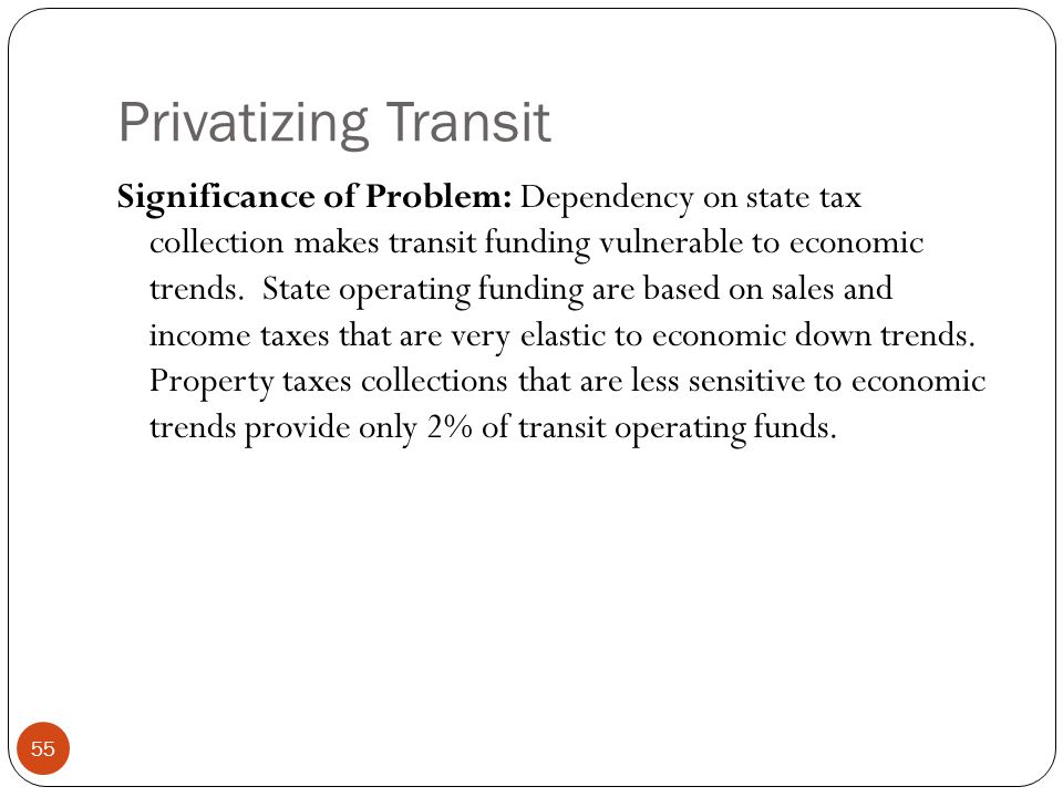 Privatizing Transit Significance of Problem: Dependency on state tax collection makes transit funding vulnerable to economic trends. State operating f