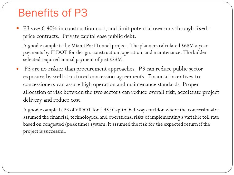 Benefits of P3 6 P3 save 6-40% in construction cost, and limit potential overruns through fixed– price contracts. Private capital ease public debt. A