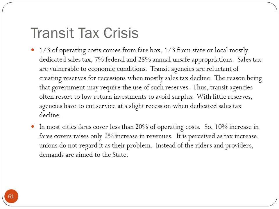 Transit Tax Crisis 1/3 of operating costs comes from fare box, 1/3 from state or local mostly dedicated sales tax, 7% federal and 25% annual unsafe appropriations.
