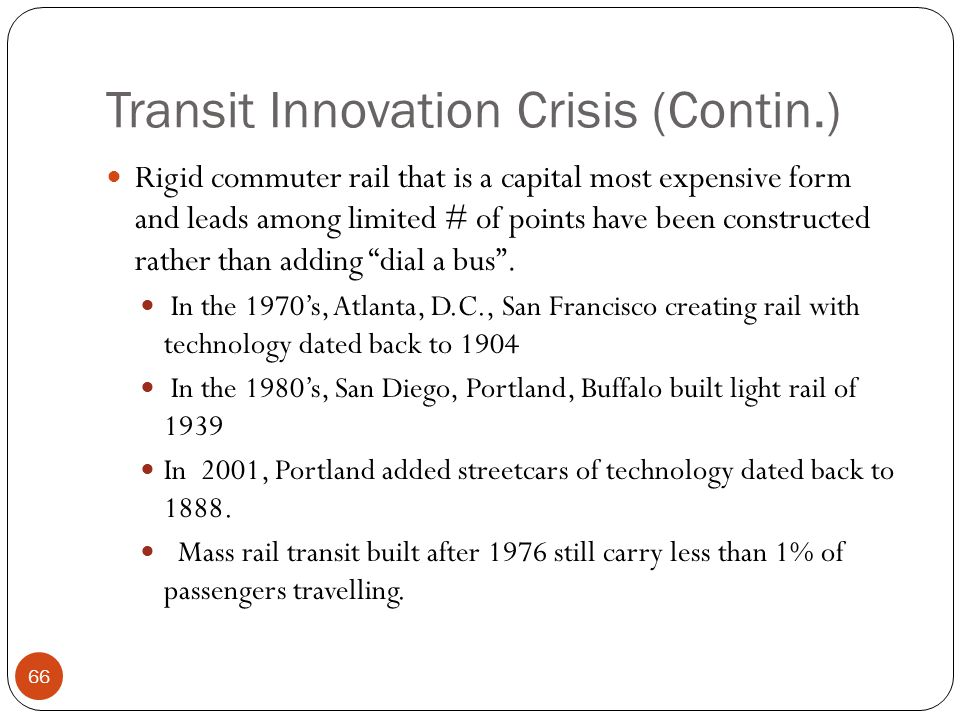 Transit Innovation Crisis (Contin.) Rigid commuter rail that is a capital most expensive form and leads among limited # of points have been constructed rather than adding dial a bus .