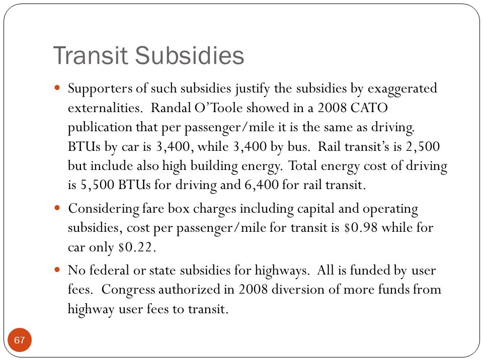 Transit Subsidies Supporters of such subsidies justify the subsidies by exaggerated externalities. Randal O'Toole showed in a 2008 CATO publication th