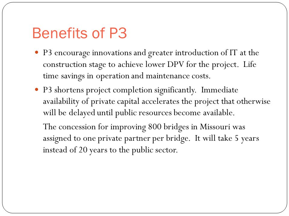 Benefits of P3 7 P3 encourage innovations and greater introduction of IT at the construction stage to achieve lower DPV for the project.