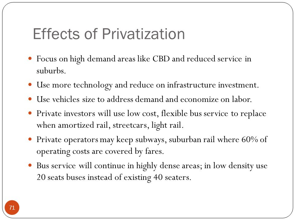 Effects of Privatization Focus on high demand areas like CBD and reduced service in suburbs. Use more technology and reduce on infrastructure investme