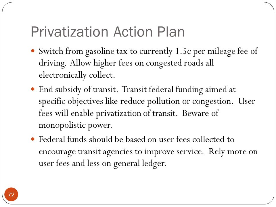 Privatization Action Plan Switch from gasoline tax to currently 1.5c per mileage fee of driving. Allow higher fees on congested roads all electronical