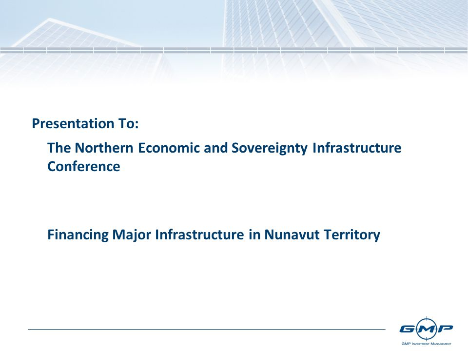 Presentation To: The Northern Economic and Sovereignty Infrastructure Conference Financing Major Infrastructure in Nunavut Territory