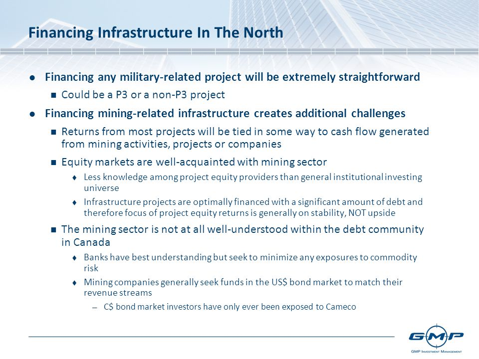 Financing any military-related project will be extremely straightforward Could be a P3 or a non-P3 project Financing mining-related infrastructure creates additional challenges Returns from most projects will be tied in some way to cash flow generated from mining activities, projects or companies Equity markets are well-acquainted with mining sector  Less knowledge among project equity providers than general institutional investing universe  Infrastructure projects are optimally financed with a significant amount of debt and therefore focus of project equity returns is generally on stability, NOT upside The mining sector is not at all well-understood within the debt community in Canada  Banks have best understanding but seek to minimize any exposures to commodity risk  Mining companies generally seek funds in the US$ bond market to match their revenue streams — C$ bond market investors have only ever been exposed to Cameco
