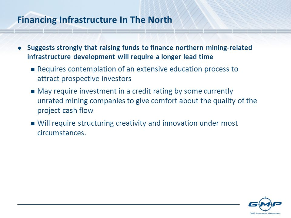 Financing Infrastructure In The North Suggests strongly that raising funds to finance northern mining-related infrastructure development will require a longer lead time Requires contemplation of an extensive education process to attract prospective investors May require investment in a credit rating by some currently unrated mining companies to give comfort about the quality of the project cash flow Will require structuring creativity and innovation under most circumstances.