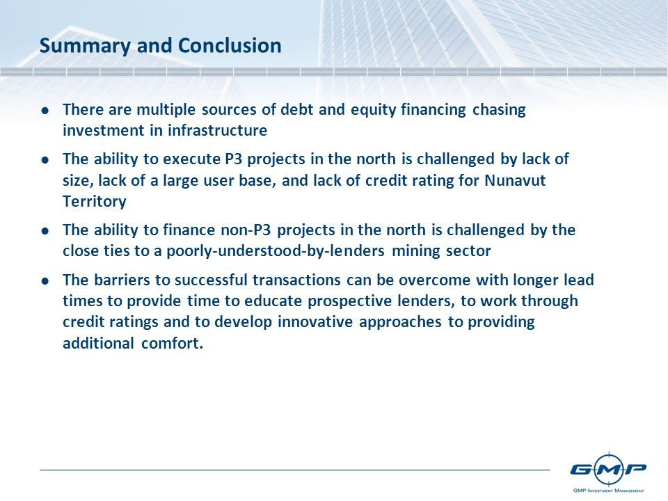 Summary and Conclusion There are multiple sources of debt and equity financing chasing investment in infrastructure The ability to execute P3 projects in the north is challenged by lack of size, lack of a large user base, and lack of credit rating for Nunavut Territory The ability to finance non-P3 projects in the north is challenged by the close ties to a poorly-understood-by-lenders mining sector The barriers to successful transactions can be overcome with longer lead times to provide time to educate prospective lenders, to work through credit ratings and to develop innovative approaches to providing additional comfort.