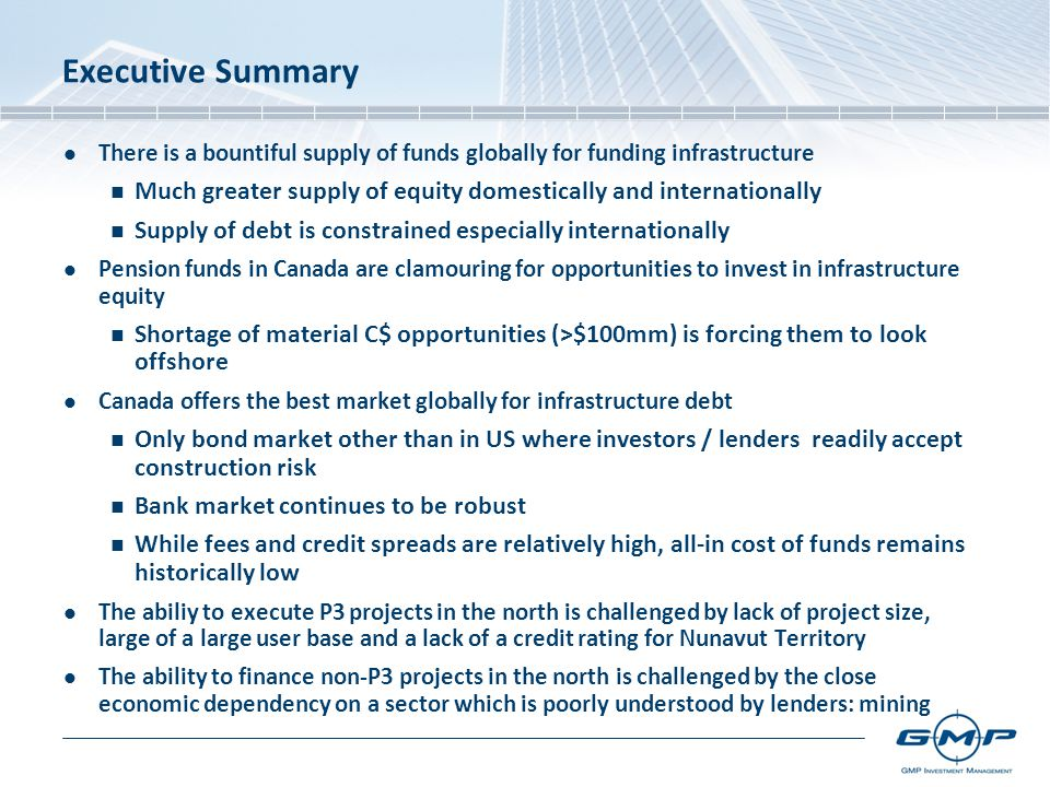 Executive Summary There is a bountiful supply of funds globally for funding infrastructure Much greater supply of equity domestically and internationally Supply of debt is constrained especially internationally Pension funds in Canada are clamouring for opportunities to invest in infrastructure equity Shortage of material C$ opportunities (>$100mm) is forcing them to look offshore Canada offers the best market globally for infrastructure debt Only bond market other than in US where investors / lenders readily accept construction risk Bank market continues to be robust While fees and credit spreads are relatively high, all-in cost of funds remains historically low The abiliy to execute P3 projects in the north is challenged by lack of project size, large of a large user base and a lack of a credit rating for Nunavut Territory The ability to finance non-P3 projects in the north is challenged by the close economic dependency on a sector which is poorly understood by lenders: mining