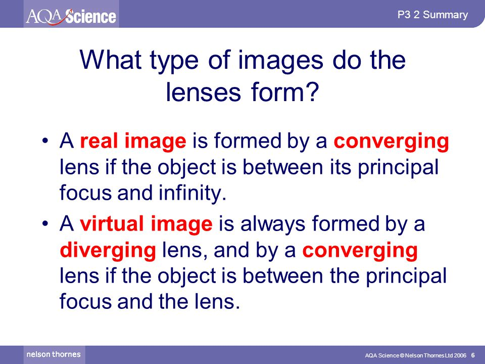 P3 2 Summary AQA Science © Nelson Thornes Ltd 2006 6 What type of images do the lenses form.