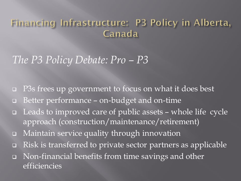 The P3 Policy Debate: Pro – P3  P3s frees up government to focus on what it does best  Better performance – on-budget and on-time  Leads to improved care of public assets – whole life cycle approach (construction/maintenance/retirement)  Maintain service quality through innovation  Risk is transferred to private sector partners as applicable  Non-financial benefits from time savings and other efficiencies