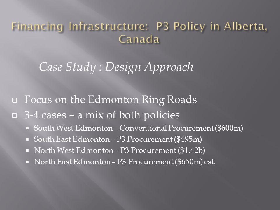 Case Study : Design Approach  Focus on the Edmonton Ring Roads  3-4 cases – a mix of both policies  South West Edmonton – Conventional Procurement ($600m)  South East Edmonton – P3 Procurement ($495m)  North West Edmonton – P3 Procurement ($1.42b)  North East Edmonton – P3 Procurement ($650m) est.