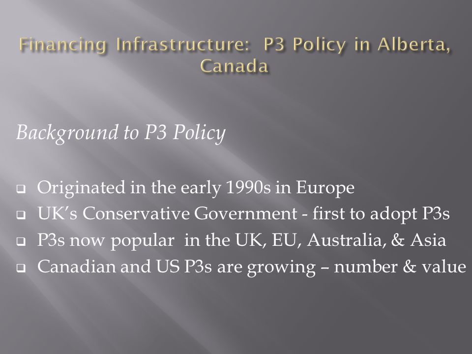 Background to P3 Policy  Originated in the early 1990s in Europe  UK's Conservative Government - first to adopt P3s  P3s now popular in the UK, EU, Australia, & Asia  Canadian and US P3s are growing – number & value