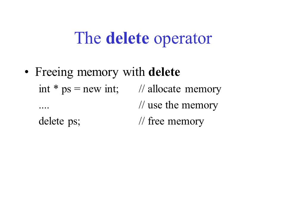 The delete operator Freeing memory with delete int * ps = new int;// allocate memory....// use the memory delete ps;// free memory
