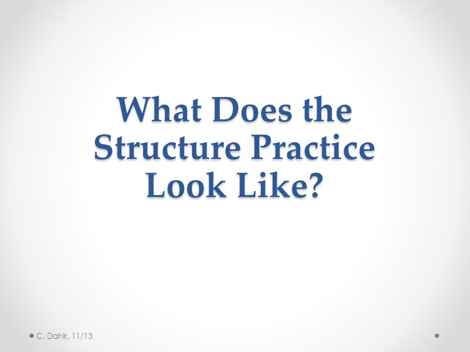 What Does the Structure Practice Look Like? C. Dahir, 11/13