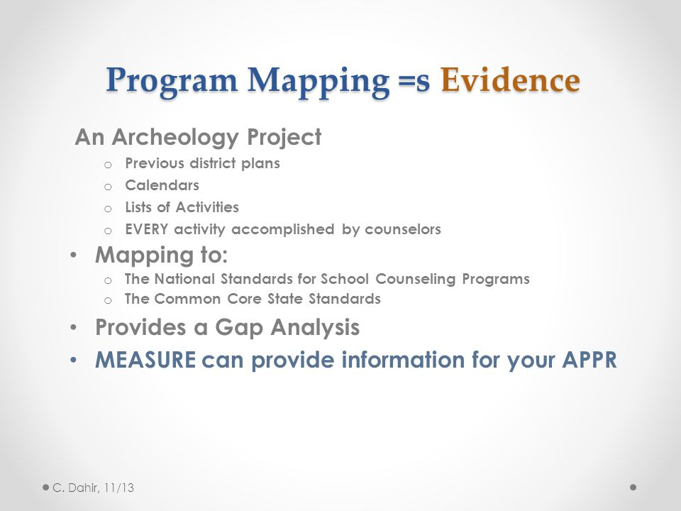 Program Mapping =s Evidence An Archeology Project o Previous district plans o Calendars o Lists of Activities o EVERY activity accomplished by counselors Mapping to: o The National Standards for School Counseling Programs o The Common Core State Standards Provides a Gap Analysis MEASURE can provide information for your APPR C.