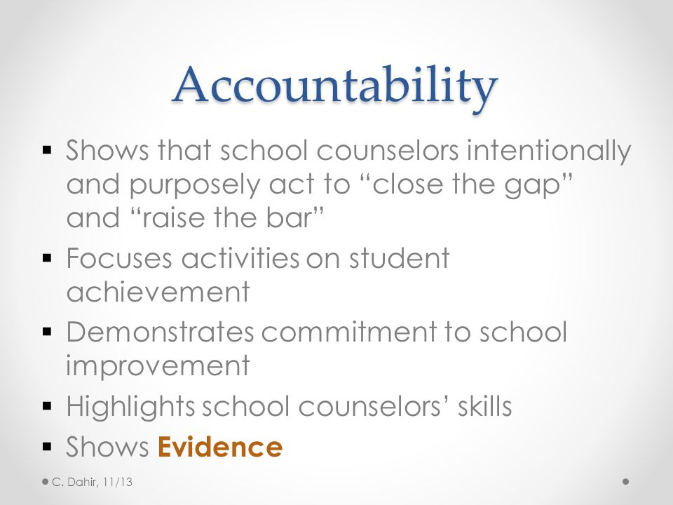 """Accountability  Shows that school counselors intentionally and purposely act to """"close the gap"""" and """"raise the bar""""  Focuses activities on student a"""