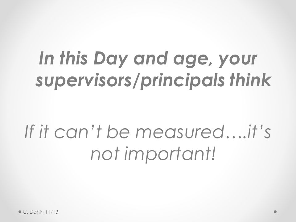 In this Day and age, your supervisors/principals think If it can't be measured….it's not important! C. Dahir, 11/13