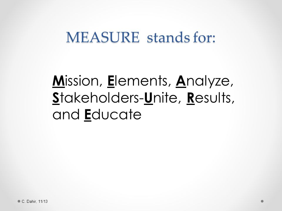 C. Dahir, 11/13 MEASURE stands for: M ission, E lements, A nalyze, S takeholders- U nite, R esults, and E ducate
