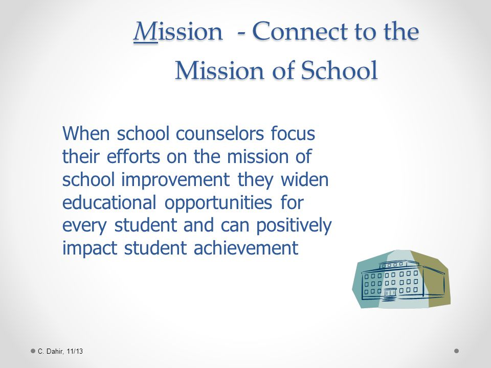 C. Dahir, 11/13 Mission - Connect to the Mission of School When school counselors focus their efforts on the mission of school improvement they widen