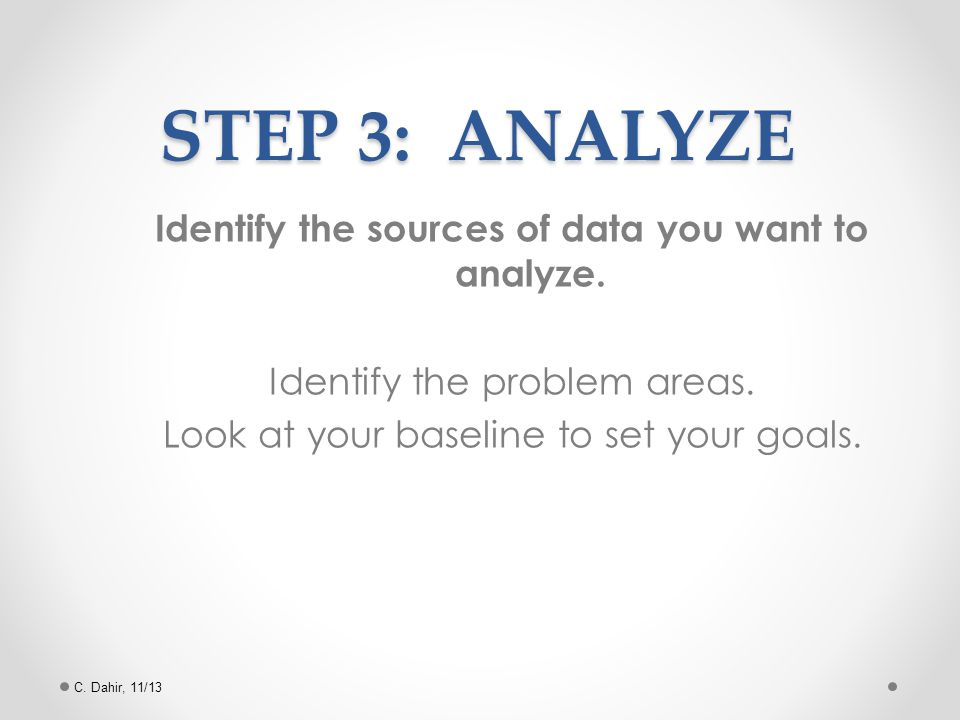 Identify the sources of data you want to analyze.Identify the problem areas.