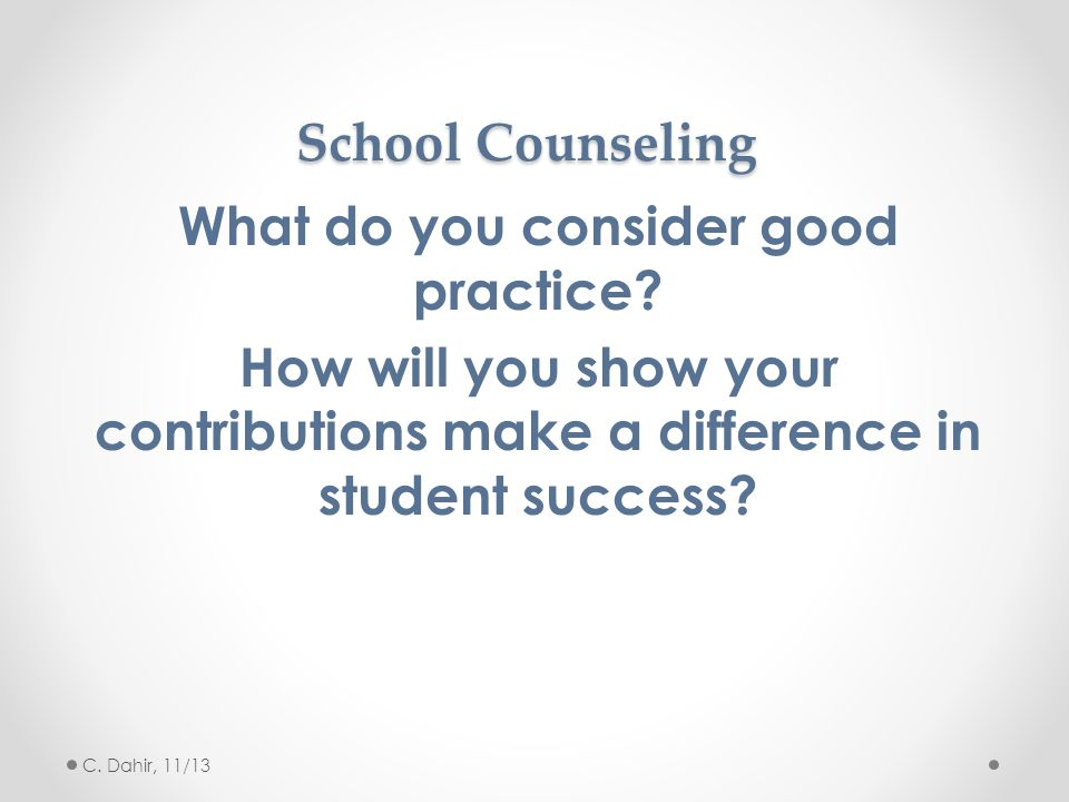 School Counseling What do you consider good practice? How will you show your contributions make a difference in student success? C. Dahir, 11/13