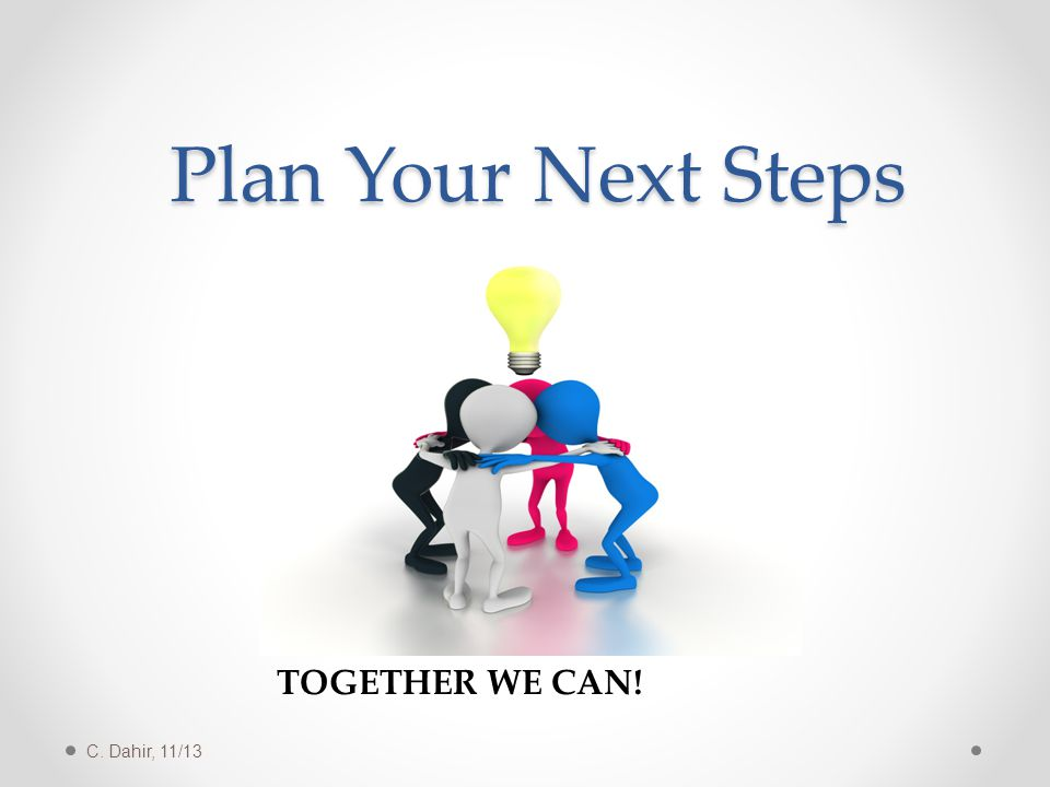 Plan Your Next Steps TOGETHER WE CAN! C. Dahir, 11/13