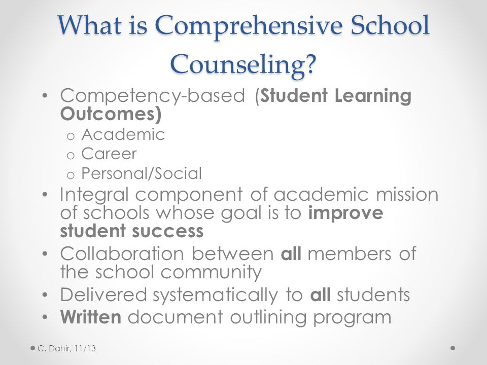 What is Comprehensive School Counseling? Competency-based ( Student Learning Outcomes) o Academic o Career o Personal/Social Integral component of aca