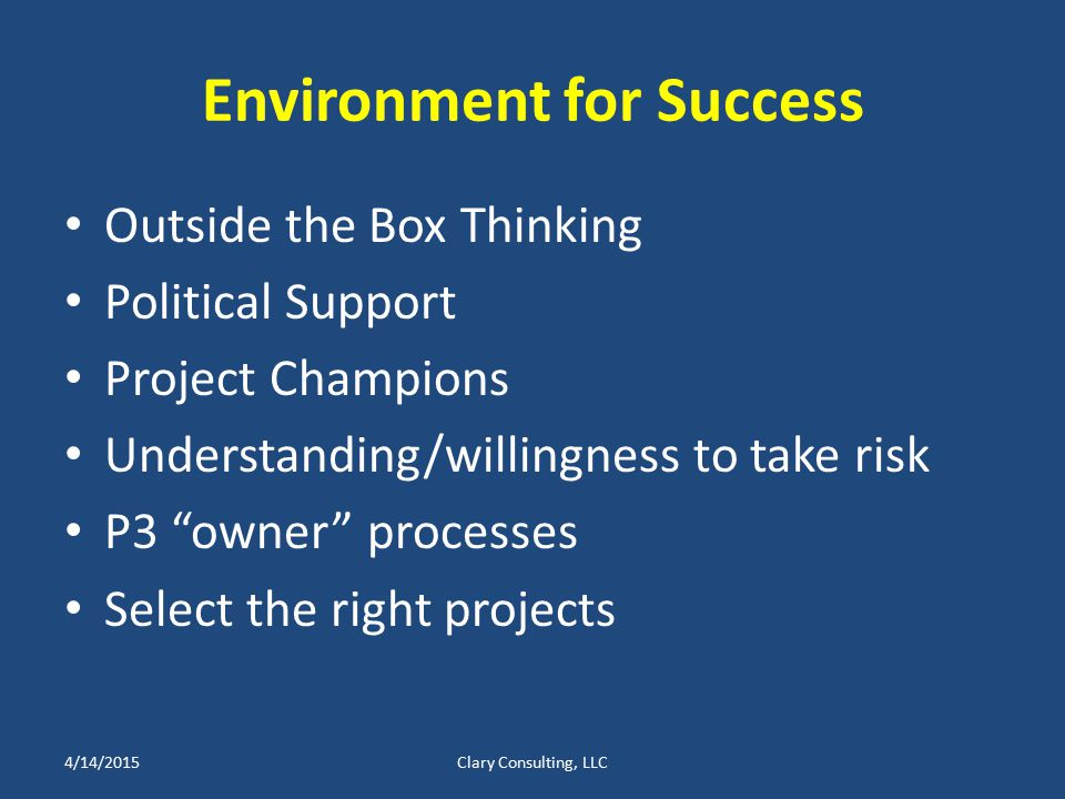 Environment for Success Outside the Box Thinking Political Support Project Champions Understanding/willingness to take risk P3 owner processes Select the right projects 4/14/2015Clary Consulting, LLC