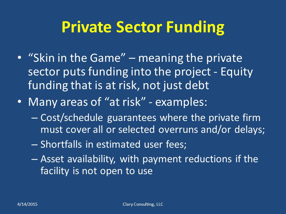 Private Sector Funding Skin in the Game – meaning the private sector puts funding into the project - Equity funding that is at risk, not just debt Many areas of at risk - examples: – Cost/schedule guarantees where the private firm must cover all or selected overruns and/or delays; – Shortfalls in estimated user fees; – Asset availability, with payment reductions if the facility is not open to use 4/14/2015Clary Consulting, LLC