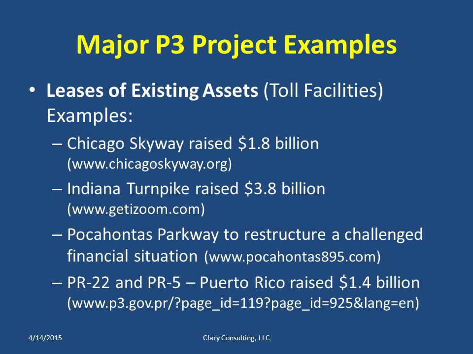 Major P3 Project Examples Leases of Existing Assets (Toll Facilities) Examples: – Chicago Skyway raised $1.8 billion (www.chicagoskyway.org) – Indiana Turnpike raised $3.8 billion (www.getizoom.com) – Pocahontas Parkway to restructure a challenged financial situation (www.pocahontas895.com) – PR-22 and PR-5 – Puerto Rico raised $1.4 billion (www.p3.gov.pr/ page_id=119 page_id=925&lang=en) 4/14/2015Clary Consulting, LLC