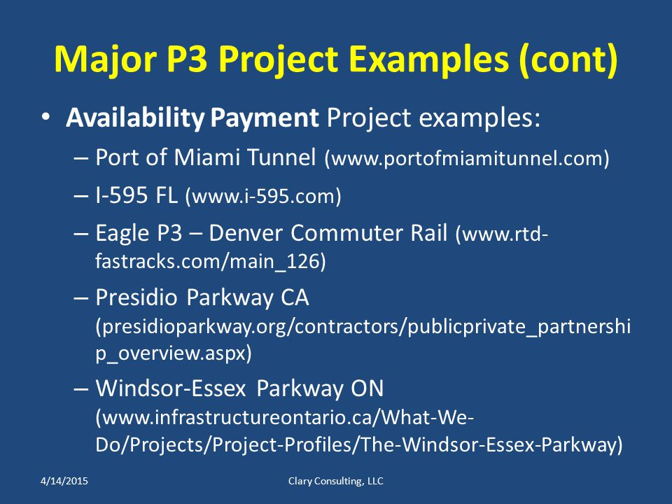 Major P3 Project Examples (cont) Availability Payment Project examples: – Port of Miami Tunnel (www.portofmiamitunnel.com) – I-595 FL (www.i-595.com) – Eagle P3 – Denver Commuter Rail (www.rtd- fastracks.com/main_126) – Presidio Parkway CA (presidioparkway.org/contractors/publicprivate_partnershi p_overview.aspx) – Windsor-Essex Parkway ON (www.infrastructureontario.ca/What-We- Do/Projects/Project-Profiles/The-Windsor-Essex-Parkway) 4/14/2015Clary Consulting, LLC