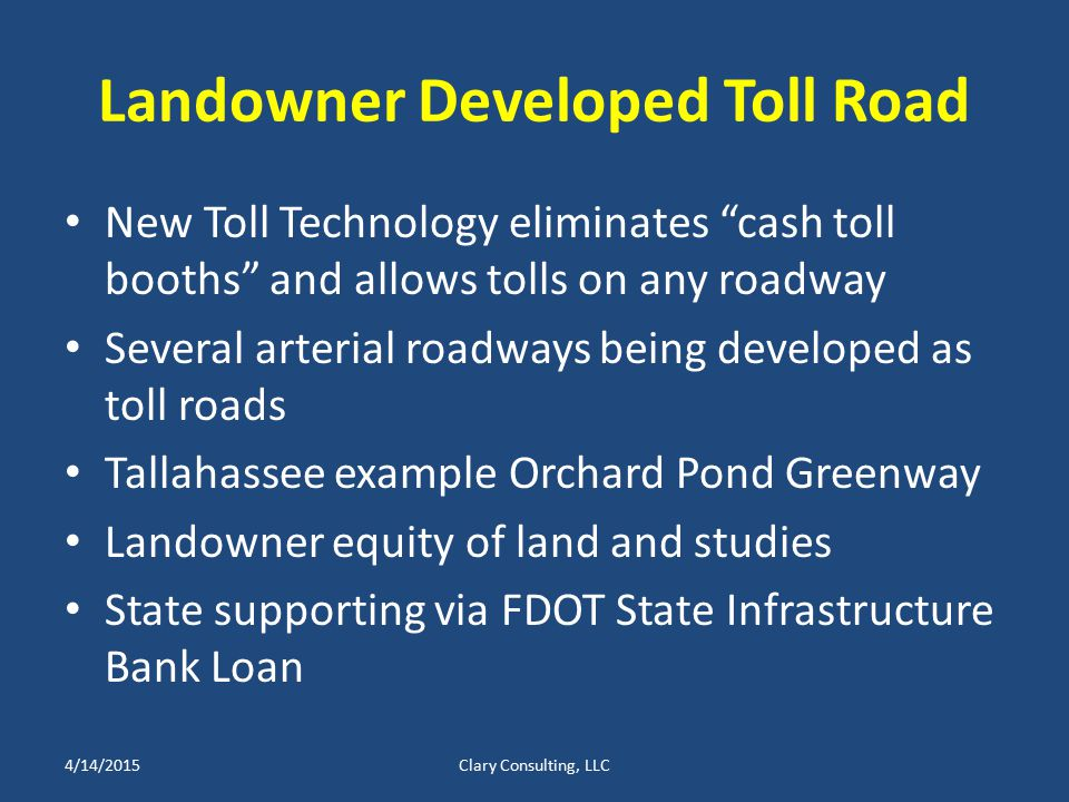 Landowner Developed Toll Road New Toll Technology eliminates cash toll booths and allows tolls on any roadway Several arterial roadways being developed as toll roads Tallahassee example Orchard Pond Greenway Landowner equity of land and studies State supporting via FDOT State Infrastructure Bank Loan 4/14/2015Clary Consulting, LLC
