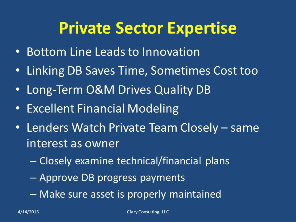 Private Sector Expertise Bottom Line Leads to Innovation Linking DB Saves Time, Sometimes Cost too Long-Term O&M Drives Quality DB Excellent Financial Modeling Lenders Watch Private Team Closely – same interest as owner – Closely examine technical/financial plans – Approve DB progress payments – Make sure asset is properly maintained 4/14/2015Clary Consulting, LLC