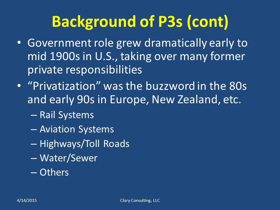 Background of P3s (cont) Government role grew dramatically early to mid 1900s in U.S., taking over many former private responsibilities Privatization was the buzzword in the 80s and early 90s in Europe, New Zealand, etc.