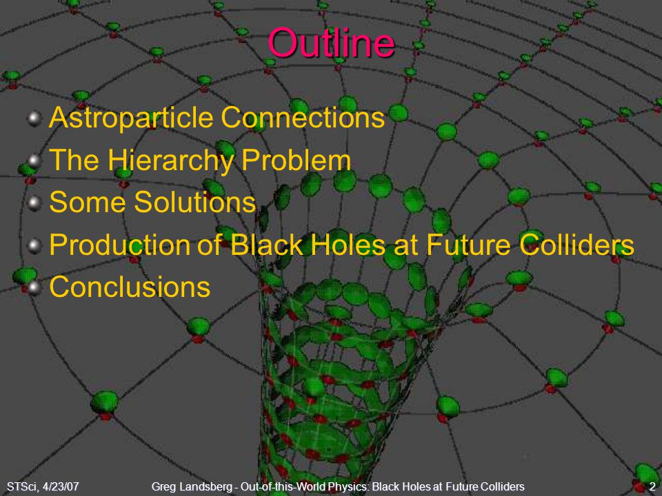2STSci, 4/23/07Greg Landsberg - Out-of-this-World Physics: Black Holes at Future CollidersOutline Astroparticle Connections The Hierarchy Problem Some