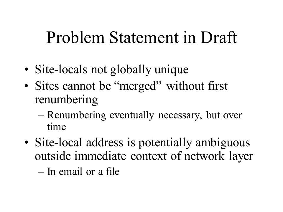 Problem Statement in Draft Site-locals not globally unique Sites cannot be merged without first renumbering –Renumbering eventually necessary, but over time Site-local address is potentially ambiguous outside immediate context of network layer –In email or a file