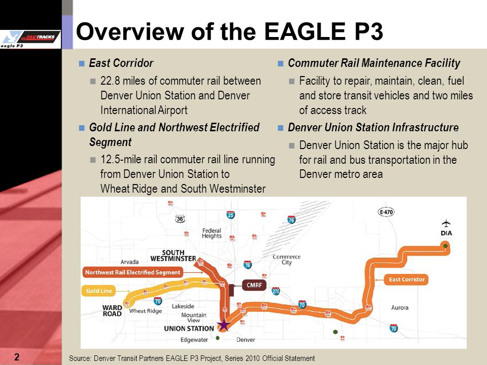 2 East Corridor 22.8 miles of commuter rail between Denver Union Station and Denver International Airport Commuter Rail Maintenance Facility Facility to repair, maintain, clean, fuel and store transit vehicles and two miles of access track Denver Union Station Infrastructure Denver Union Station is the major hub for rail and bus transportation in the Denver metro area Overview of the EAGLE P3 Source: Denver Transit Partners EAGLE P3 Project, Series 2010 Official Statement Gold Line and Northwest Electrified Segment 12.5-mile rail commuter rail line running from Denver Union Station to Wheat Ridge and South Westminster