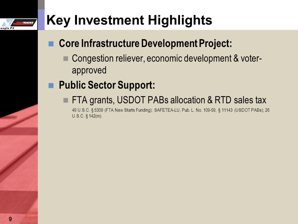 9 Key Investment Highlights Core Infrastructure Development Project: Congestion reliever, economic development & voter- approved Public Sector Support: FTA grants, USDOT PABs allocation & RTD sales tax 49 U.S.C.