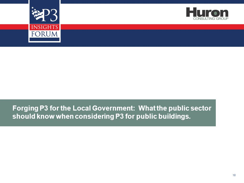 18 Forging P3 for the Local Government: What the public sector should know when considering P3 for public buildings.