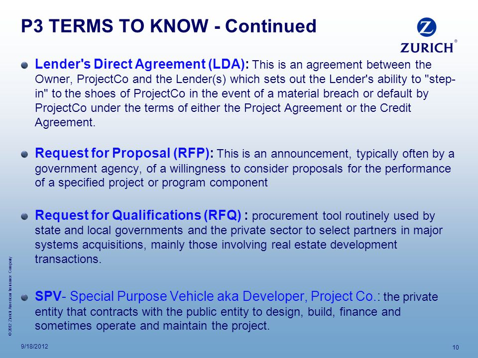 © 2012 Zurich American Insurance Company P3 TERMS TO KNOW - Continued Lender s Direct Agreement (LDA): This is an agreement between the Owner, ProjectCo and the Lender(s) which sets out the Lender s ability to step- in to the shoes of ProjectCo in the event of a material breach or default by ProjectCo under the terms of either the Project Agreement or the Credit Agreement.