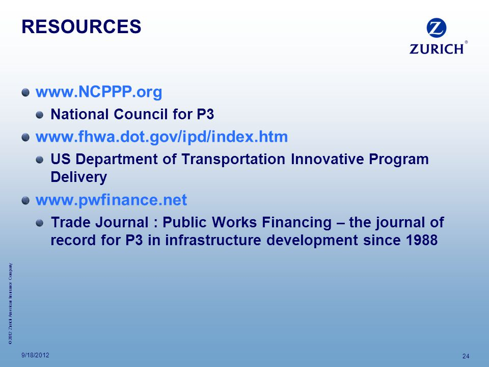 © 2012 Zurich American Insurance Company RESOURCES www.NCPPP.org National Council for P3 www.fhwa.dot.gov/ipd/index.htm US Department of Transportation Innovative Program Delivery www.pwfinance.net Trade Journal : Public Works Financing – the journal of record for P3 in infrastructure development since 1988 9/18/2012 24