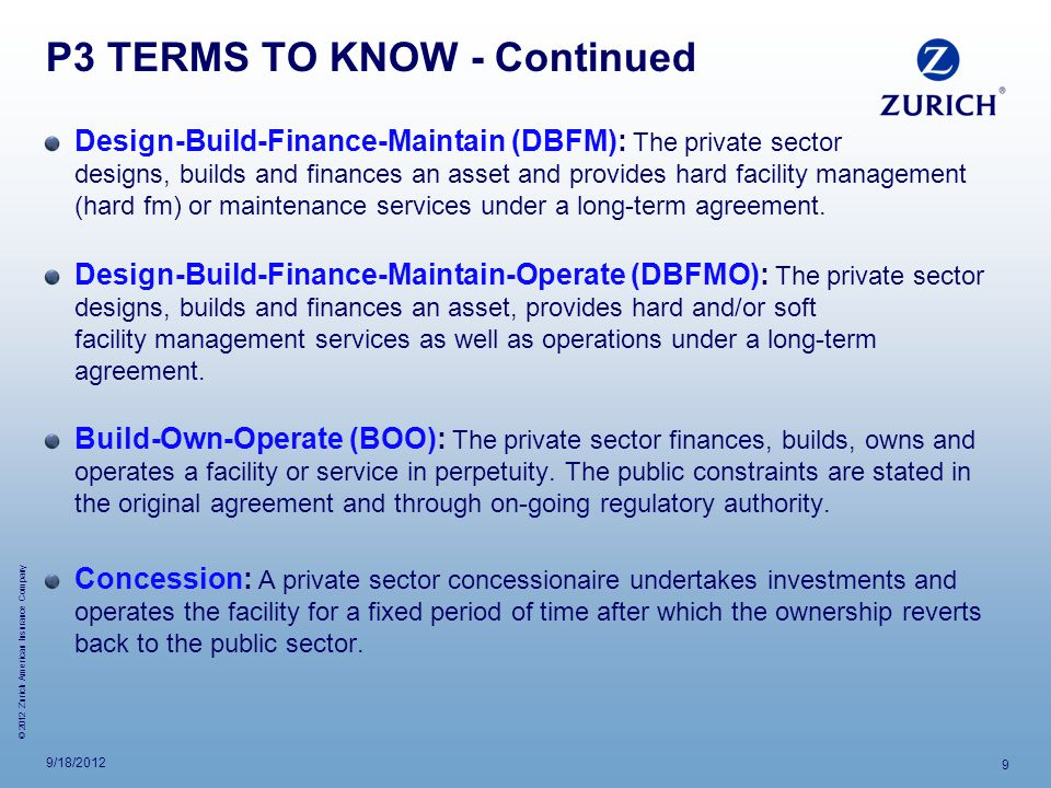 © 2012 Zurich American Insurance Company P3 TERMS TO KNOW - Continued Design-Build-Finance-Maintain (DBFM): The private sector designs, builds and finances an asset and provides hard facility management (hard fm) or maintenance services under a long-term agreement.