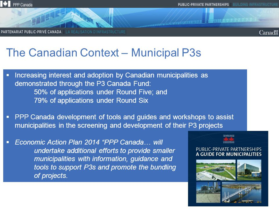 13 The Canadian Context – Municipal P3s  Increasing interest and adoption by Canadian municipalities as demonstrated through the P3 Canada Fund: 50% of applications under Round Five; and 79% of applications under Round Six  PPP Canada development of tools and guides and workshops to assist municipalities in the screening and development of their P3 projects  Economic Action Plan 2014 PPP Canada… will undertake additional efforts to provide smaller municipalities with information, guidance and tools to support P3s and promote the bundling of projects.