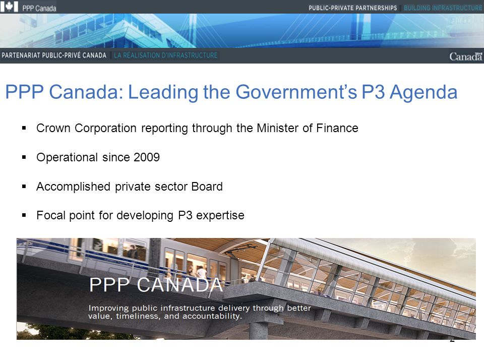 2 PPP Canada: Leading the Government's P3 Agenda  Crown Corporation reporting through the Minister of Finance  Operational since 2009  Accomplished private sector Board  Focal point for developing P3 expertise