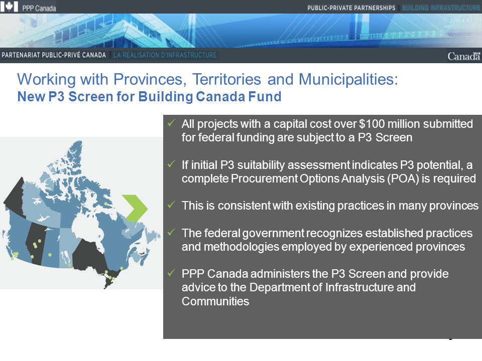 P3 Canada Fund To stimulate the adoption of the P3 procurement by Provinces, Territories, Municipalities and First Nations Supports public infrastructure in 15 categories Projects that build the P3 market $1.2 Billion fund (renewed for an additional 5 years starting in 2014) P3 viability Readiness P3 Models Applicant capacity Merit Based Program Maximum contribution of 25% of eligible costs Range of potential instruments including non-repayable contributions, repayable contributions, loans and loan guarantees 50% Project Development Funding Available Support www.p3canada.ca7