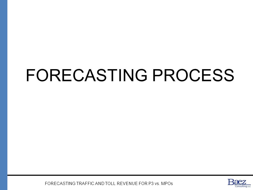 FORECASTING PROCESS FORECASTING TRAFFIC AND TOLL REVENUE FOR P3 vs. MPOs